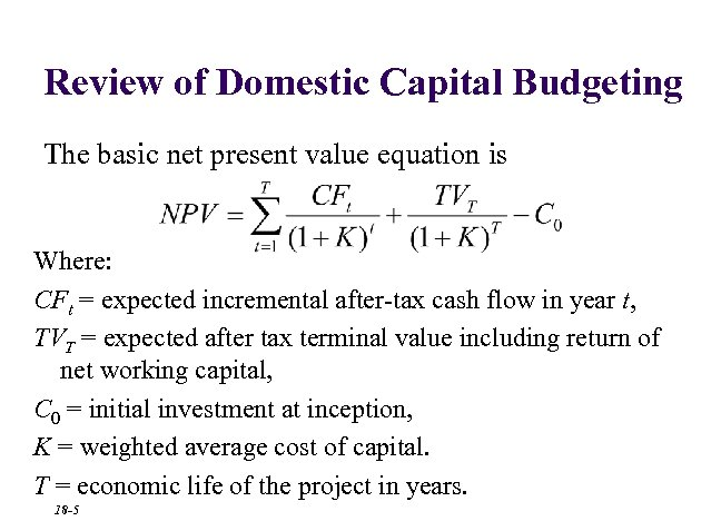 Review of Domestic Capital Budgeting The basic net present value equation is Where: CFt