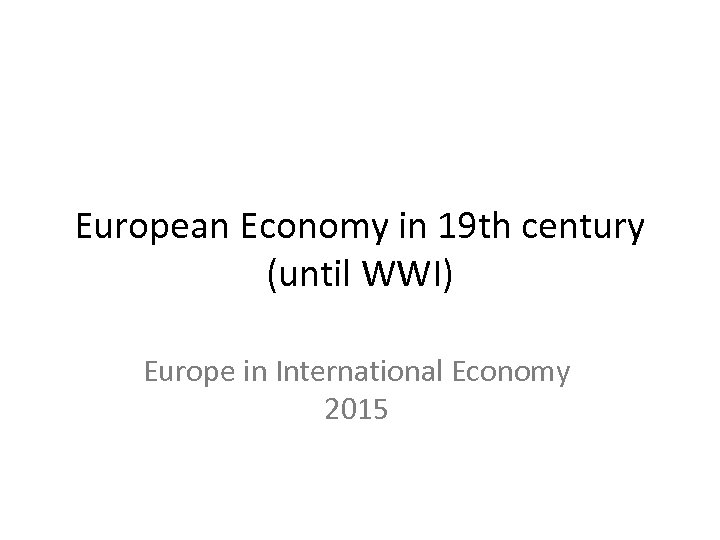European Economy in 19 th century (until WWI) Europe in International Economy 2015