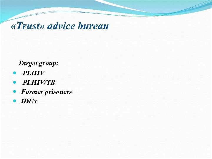 «Trust» advice bureau Target group: PLHIV/TB Former prisoners IDUs