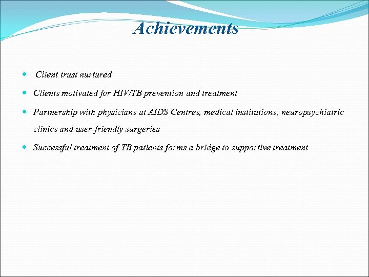 Achievements Client trust nurtured Clients motivated for HIV/TB prevention and treatment Partnership with physicians