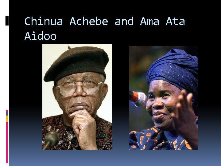 Chinua Achebe and Ama Ata Aidoo