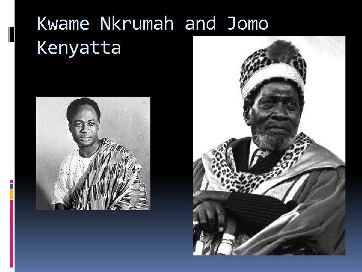 Kwame Nkrumah and Jomo Kenyatta