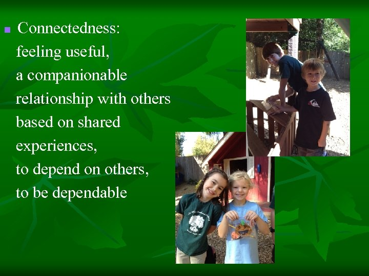Connectedness: feeling useful, a companionable relationship with others based on shared experiences, to depend
