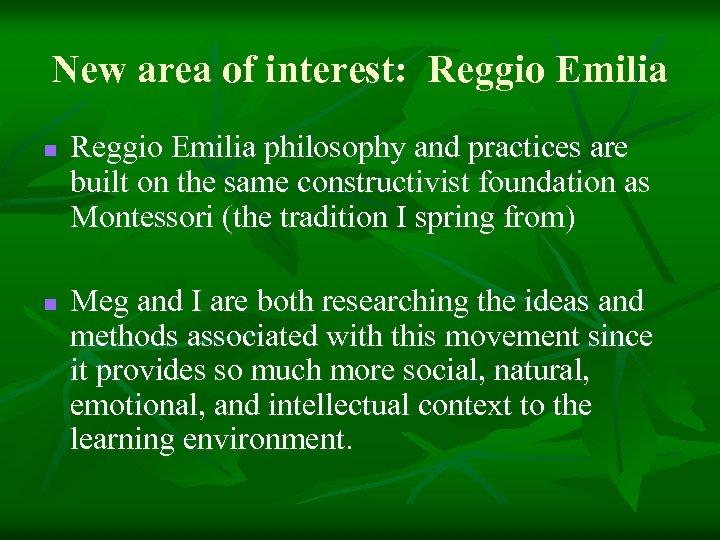 New area of interest: Reggio Emilia n n Reggio Emilia philosophy and practices are