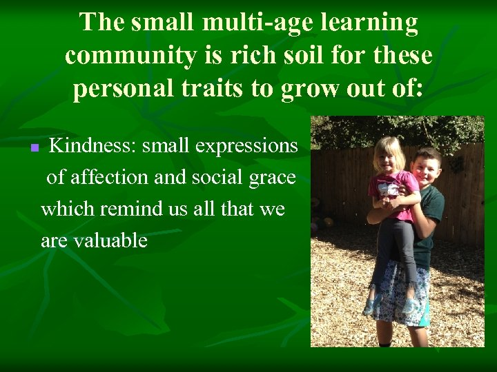 The small multi-age learning community is rich soil for these personal traits to grow