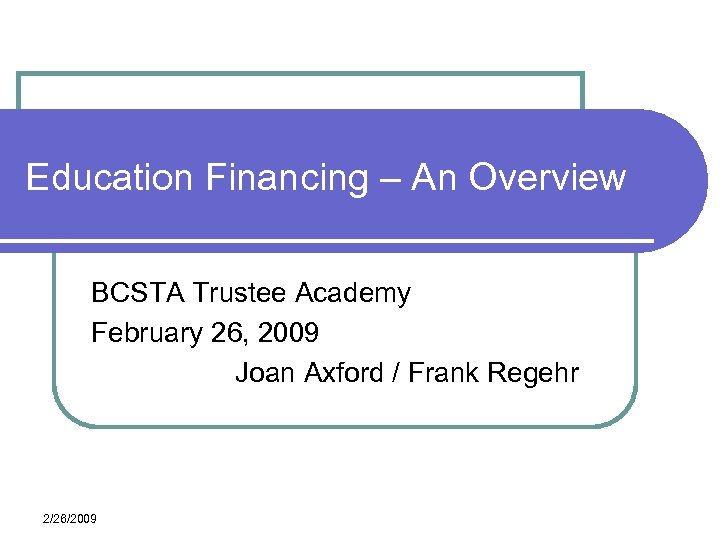 Education Financing – An Overview BCSTA Trustee Academy February 26, 2009 Joan Axford /