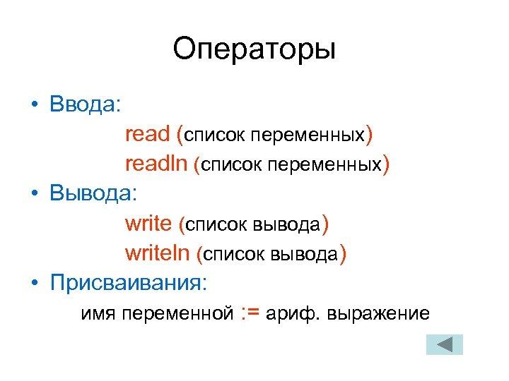 Операторы • Ввода: read (список переменных) readln (список переменных) • Вывода: write (список вывода)