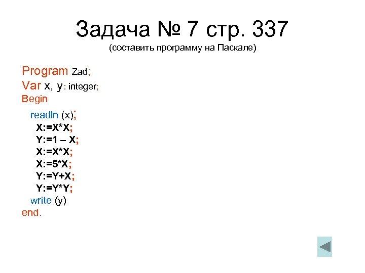 Задача № 7 стр. 337 (составить программу на Паскале) Program Zad; Var x, y: