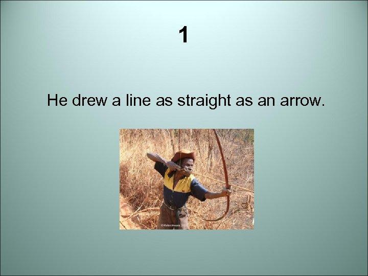 1 He drew a line as straight as an arrow.