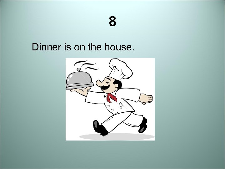 8 Dinner is on the house.
