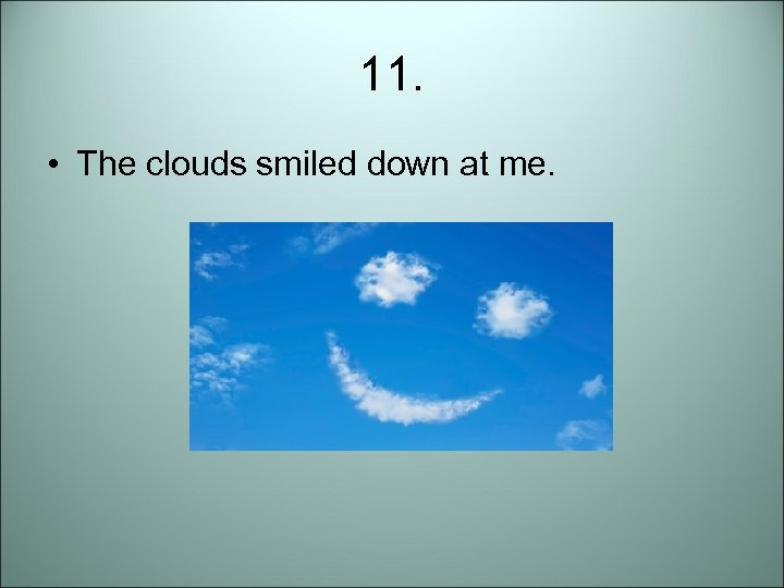 11. • The clouds smiled down at me.