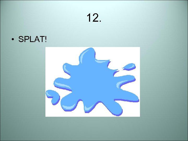 12. • SPLAT!