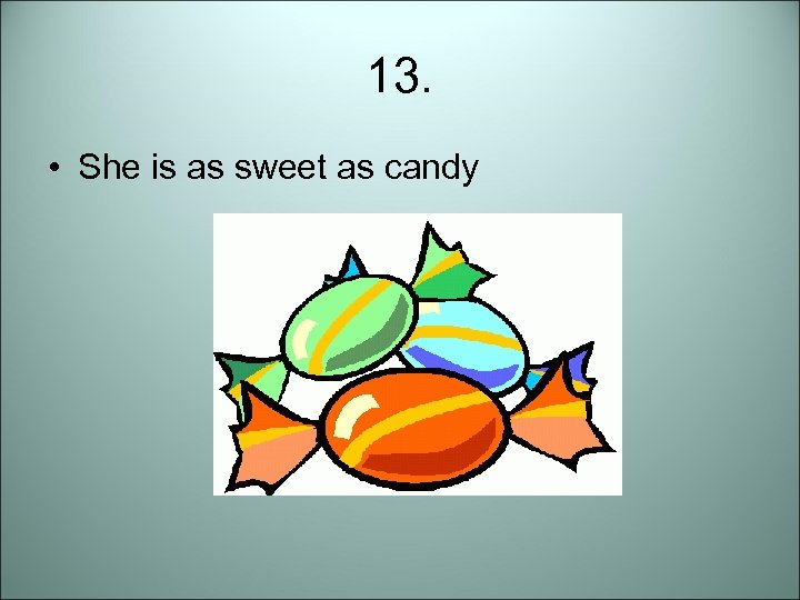 13. • She is as sweet as candy