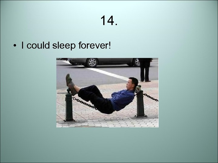 14. • I could sleep forever!
