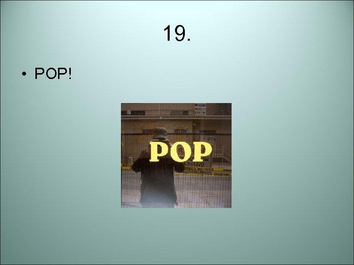 19. • POP!