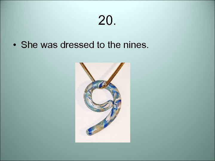 20. • She was dressed to the nines.
