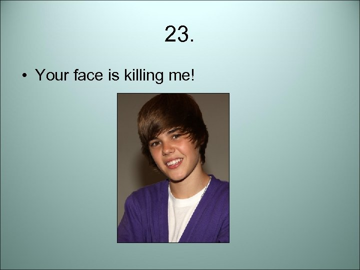 23. • Your face is killing me!