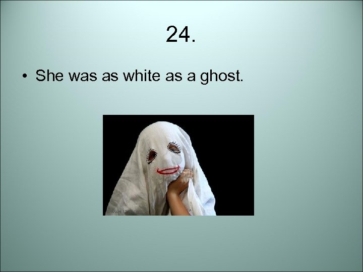 24. • She was as white as a ghost.