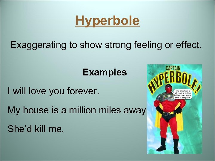 Hyperbole Exaggerating to show strong feeling or effect. Examples I will love you forever.