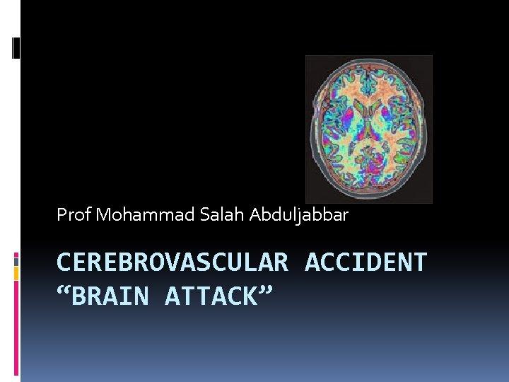 "Prof Mohammad Salah Abduljabbar CEREBROVASCULAR ACCIDENT ""BRAIN ATTACK"""