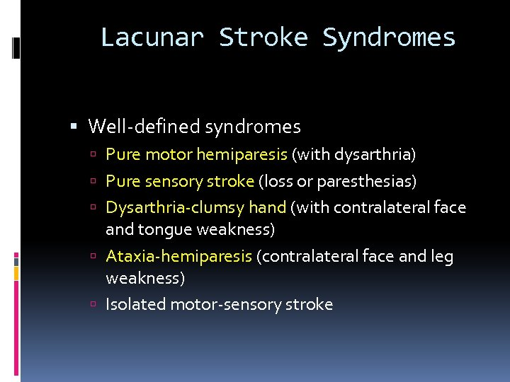 Lacunar Stroke Syndromes Well-defined syndromes Pure motor hemiparesis (with dysarthria) Pure sensory stroke (loss