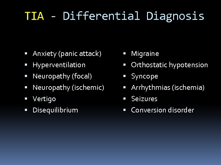 TIA - Differential Diagnosis Anxiety (panic attack) Migraine Hyperventilation Orthostatic hypotension Neuropathy (focal) Syncope