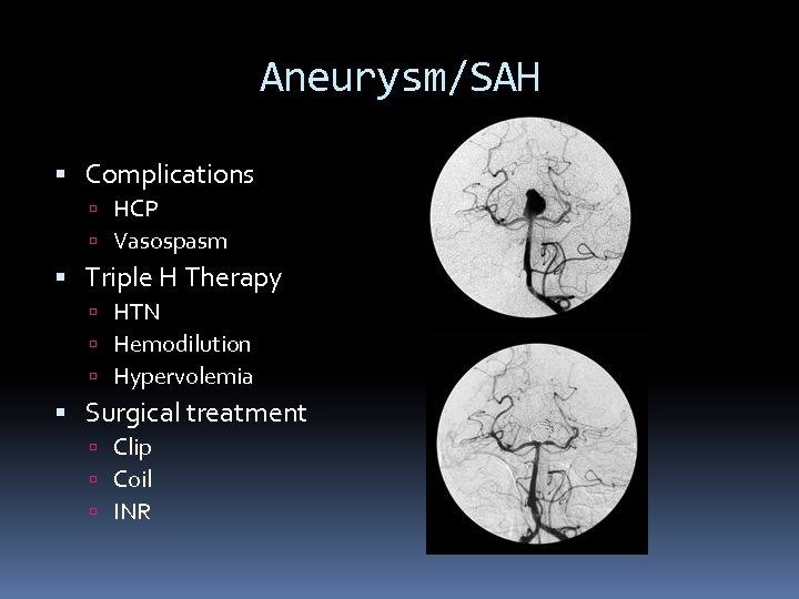 Aneurysm/SAH Complications HCP Vasospasm Triple H Therapy HTN Hemodilution Hypervolemia Surgical treatment Clip Coil