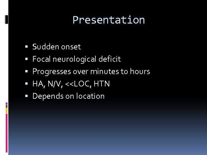 Presentation Sudden onset Focal neurological deficit Progresses over minutes to hours HA, N/V, <<LOC,