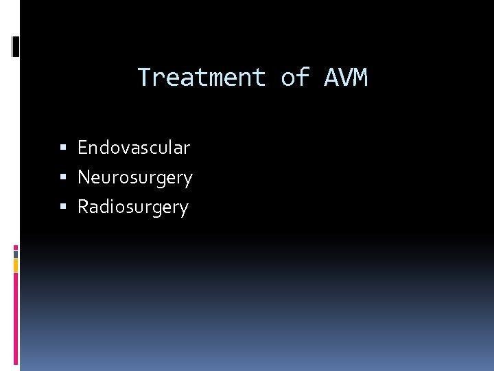 Treatment of AVM Endovascular Neurosurgery Radiosurgery