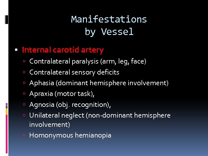 Manifestations by Vessel Internal carotid artery Contralateral paralysis (arm, leg, face) Contralateral sensory deficits