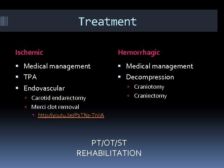 Treatment Ischemic Hemorrhagic Medical management TPA Decompression Craniotomy Endovascular Carotid endarectomy Craniectomy Merci clot