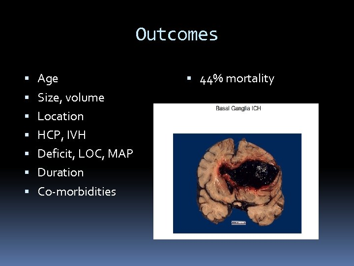 Outcomes Age Size, volume Location HCP, IVH Deficit, LOC, MAP Duration Co-morbidities 44% mortality