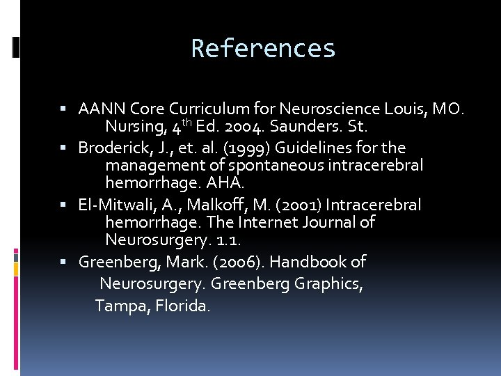 References AANN Core Curriculum for Neuroscience Louis, MO. Nursing, 4 th Ed. 2004. Saunders.