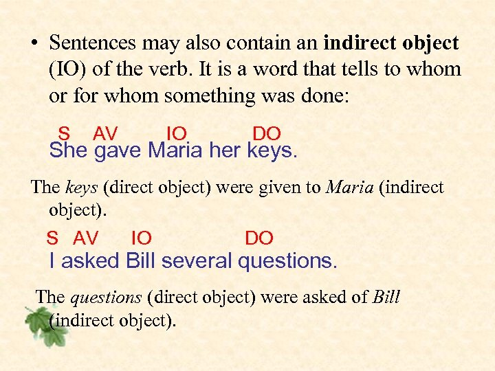 • Sentences may also contain an indirect object (IO) of the verb. It