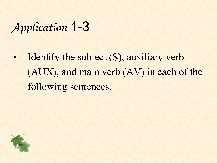 Application 1 -3 • Identify the subject (S), auxiliary verb (AUX), and main verb