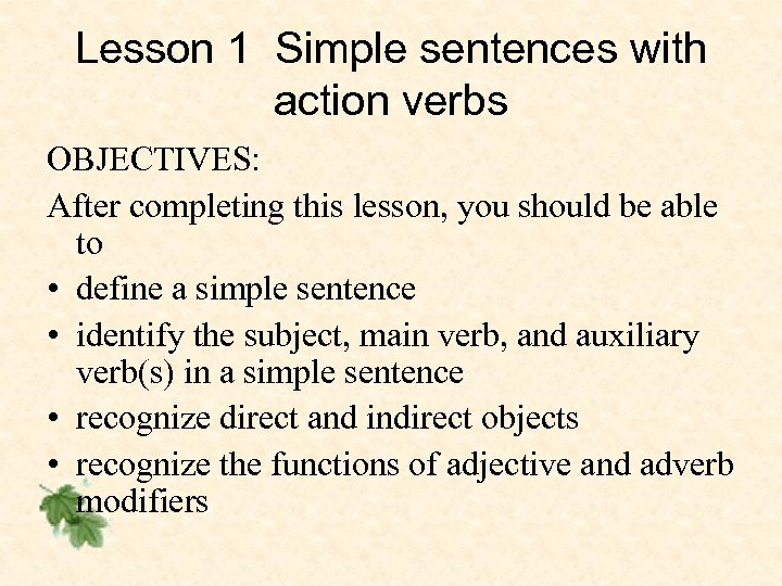 Lesson 1 Simple sentences with action verbs OBJECTIVES: After completing this lesson, you should