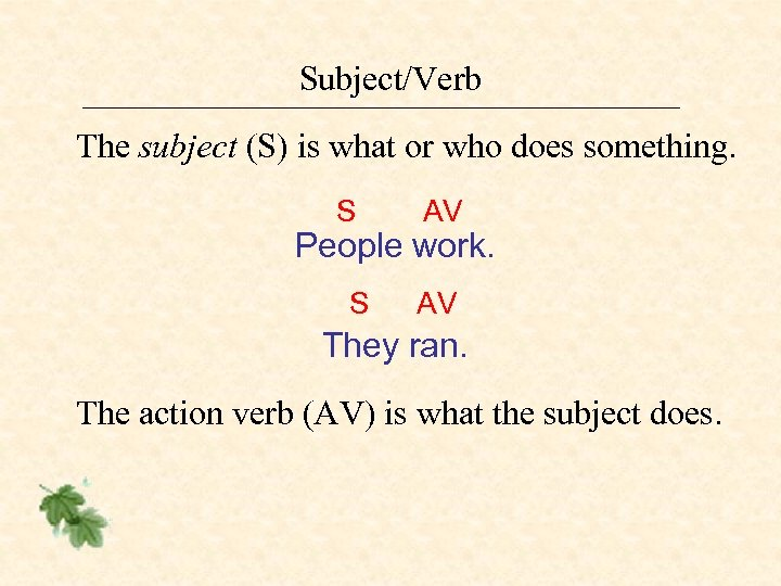 Subject/Verb The subject (S) is what or who does something. S AV People work.