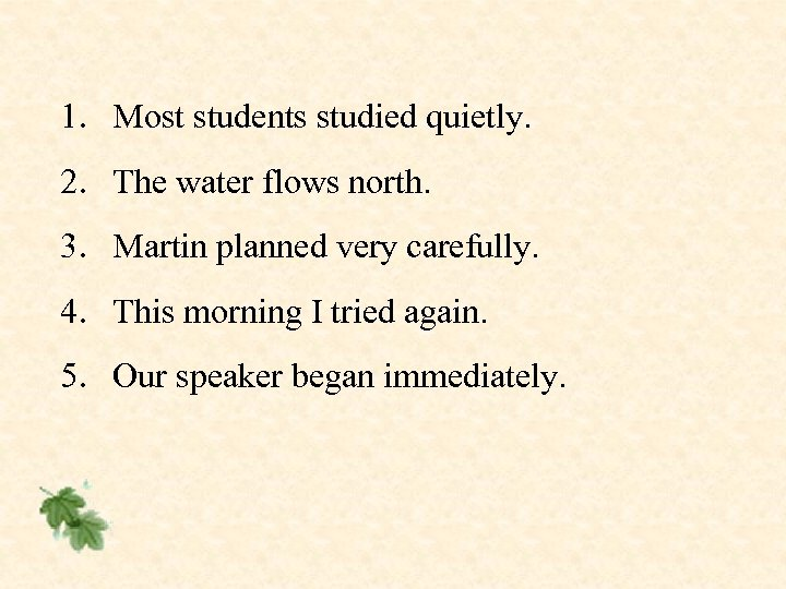 1. Most students studied quietly. 2. The water flows north. 3. Martin planned very
