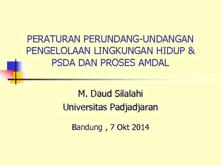 PERATURAN PERUNDANG-UNDANGAN PENGELOLAAN LINGKUNGAN HIDUP & PSDA DAN PROSES AMDAL M. Daud Silalahi Universitas