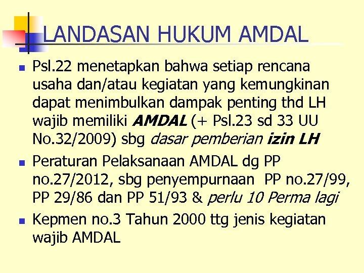 LANDASAN HUKUM AMDAL n n n Psl. 22 menetapkan bahwa setiap rencana usaha dan/atau
