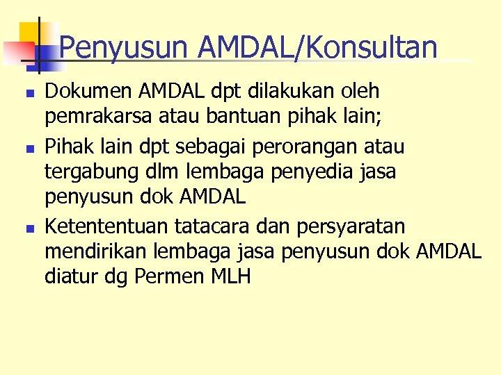 Penyusun AMDAL/Konsultan n Dokumen AMDAL dpt dilakukan oleh pemrakarsa atau bantuan pihak lain; Pihak