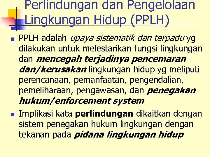 Perlindungan dan Pengelolaan Lingkungan Hidup (PPLH) n PPLH adalah upaya sistematik dan terpadu yg