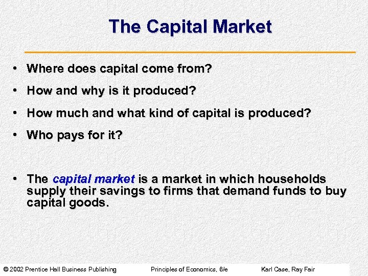 The Capital Market • Where does capital come from? • How and why is