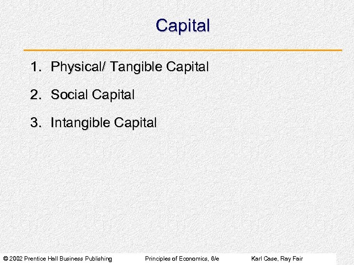 Capital 1. Physical/ Tangible Capital 2. Social Capital 3. Intangible Capital © 2002 Prentice