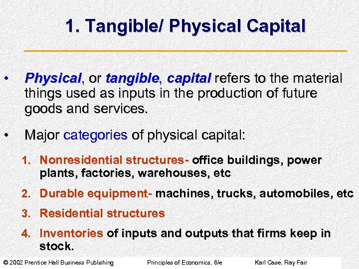 1. Tangible/ Physical Capital • Physical, or tangible, capital refers to the material things