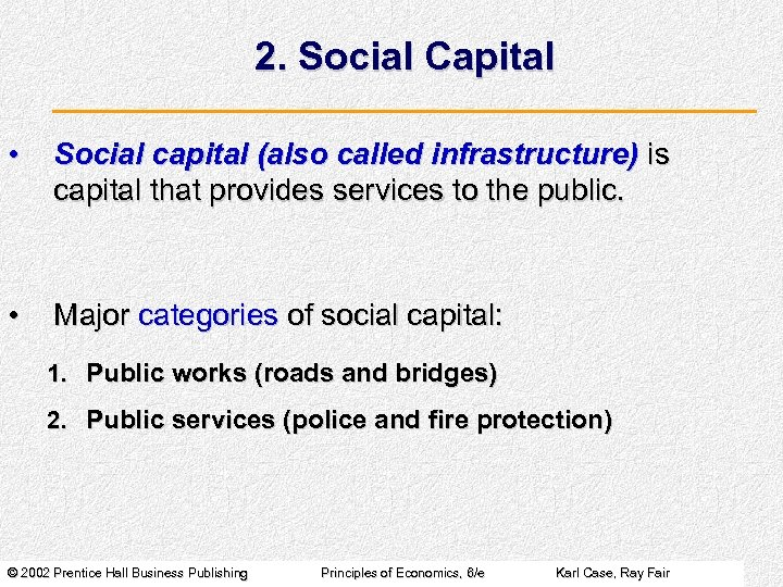 2. Social Capital • Social capital (also called infrastructure) is capital that provides services
