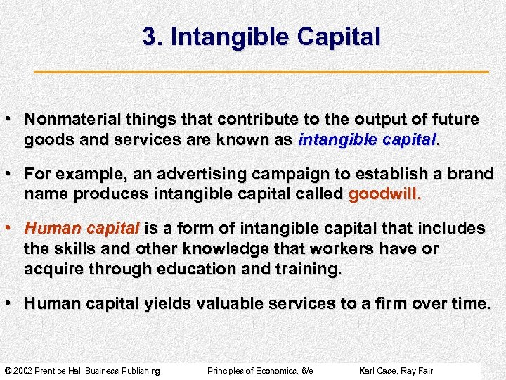 3. Intangible Capital • Nonmaterial things that contribute to the output of future goods