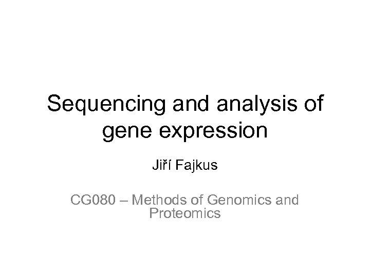 Sequencing and analysis of gene expression Jiří Fajkus CG 080 – Methods of Genomics