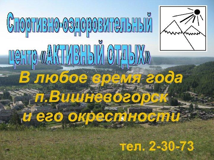 В любое время года п. Вишневогорск и его окрестности тел. 2 -30 -73