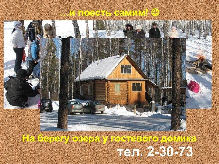 …и поесть самим! На берегу озера у гостевого домика тел. 2 -30 -73